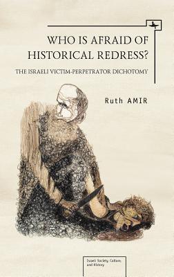 Who Is Afraid of Historical Redress?: The Israeli Victim-Perpetrator Dichotomy Ruth Amir