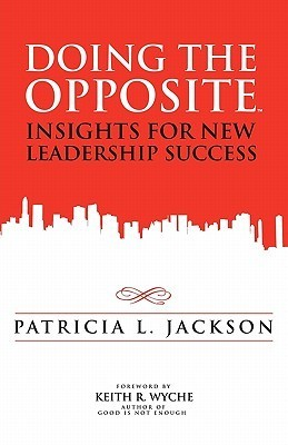 Doing the Opposite: Insights for New Leadership Success Patricia L. Jackson