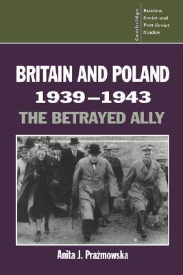 Britain and Poland 1939 1943: The Betrayed Ally  by  Anita J. Prażmowska
