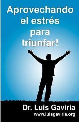 Aprovechando El Estres Para Triunfar: Claves Para Vivir Mejor  by  Luis Gaviria