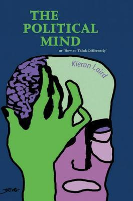 The Political Mind: Or How to Think Differently Kieran Laird