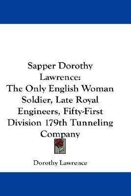 Sapper Dorothy Lawrence: The Only English Woman Soldier, Late Royal Engineers, Fifty-First Division 179th Tunneling Company  by  Dorothy Lawrence