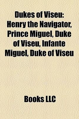 Dukes of Viseu: Henry the Navigator, Prince Miguel, Duke of Viseu, Infante Miguel, Duke of Viseu Books LLC