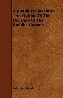 A Buddhist Catechism - An Outline of the Doctrine of the Buddha Gotama  by  Subhadra Bhikshu