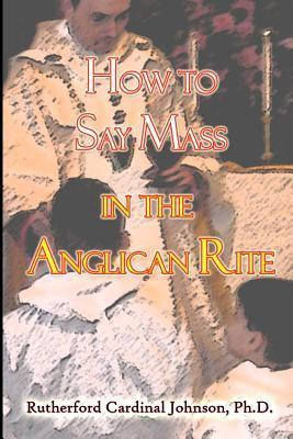 How to Say Mass in the Anglican Rite  by  Rutherford Cardinal Johnson