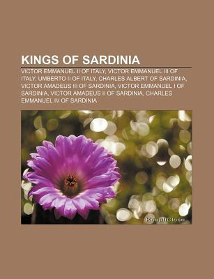 Kings of Sardinia: Victor Emmanuel II of Italy, Victor Emmanuel III of Italy, Umberto II of Italy, Charles Albert of Sardinia  by  Books LLC