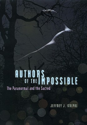 Authors of the Impossible: The Paranormal and the Sacred  by  Jeffrey J. Kripal