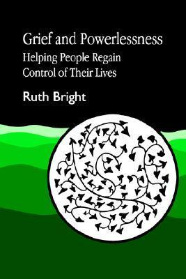 Grief and Powerlessness: Helping People Regain Control of their Lives Ruth Bright