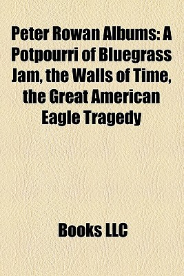 Peter Rowan Albums: A Potpourri of Bluegrass Jam, The Walls of Time, The Great American Eagle Tragedy  by  Books LLC