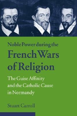 Noble Power During the French Wars of Religion: The Guise Affinity and the Catholic Cause in Normandy Stuart Carroll