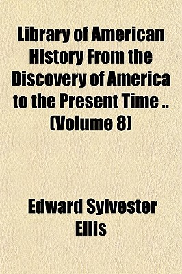 Library of American History from the Discovery of America to the Present Time .. (Volume 8) Edward S. Ellis