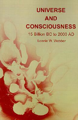 Universe and Consciousness: 15 Billion BC to 2000 AD Lonnie Webber
