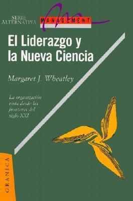 El Liderazgo y La Nueva Ciencia: La Organizacion Vista Desde Las Fronteras del Siglo XXI Margaret J. Wheatley
