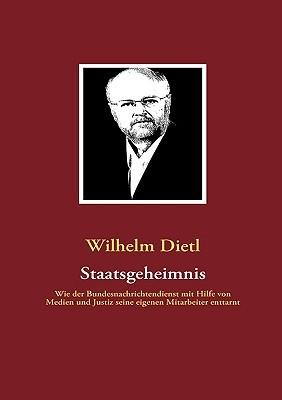 Staatsgeheimnis: Wie der Bundesnachrichtendienst mit Hilfe von Medien und Justiz seine eigenen Mitarbeiter enttarnt Wilhelm Dietl