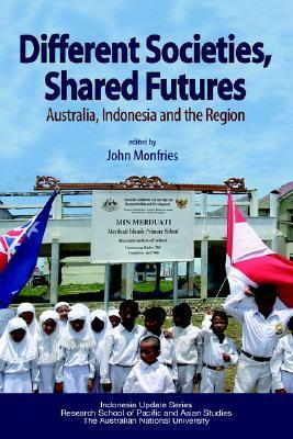 Different Societies, Shared Futures: Australia, Indonesia and the Region  by  John Monfries