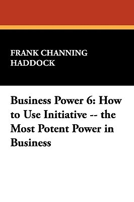 Business Power 6: How to Use Initiative -- The Most Potent Power in Business Frank Channing Haddock