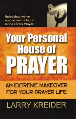 Your Personal House of Prayer: An Extreme Makeover for Your Prayer Life  by  Larry Kreider