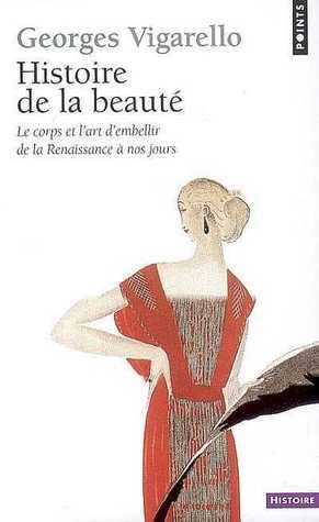 Histoire de la beauté : Le corps et lart dembellir de la Renaissance à nos jour Georges Vigarello