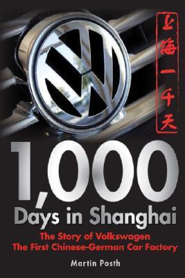 1,000 Days in Shanghai: The Story of Volkswagen: The First Chinese-German Car Factory Martin Posth