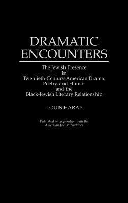 Dramatic Encounters: The Jewish Presence in Twentieth-Century American Drama, Poetry, and Humor and the Black-Jewish Literary Relationship  by  Louis Harap