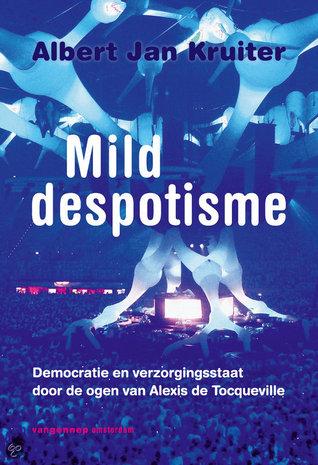 Mild despotisme. Democratie en verzorgingsstaat door de ogen van Alexis de Tocqueville Albert Jan Kruiter