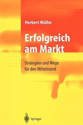 Erfolgreich Am Markt: Strategien Und Wege Fur Den Mittelstand  by  Herbert Müller