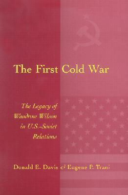 The First Cold War: The Legacy of Woodrow Wilson in U.S. - Soviet Relations Donald E. Davis