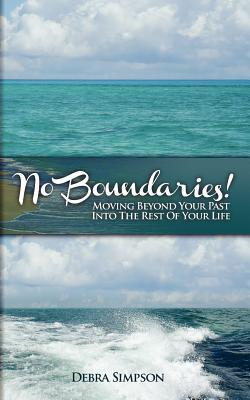 No Boundaries!: Moving Beyond Your Past Into the Rest of Your Life...  by  Debra Simpson