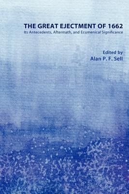 The Great Ejectment of 1662: Its Antecedents, Aftermath, and Ecumenical Significance  by  Alan P.F. Sell