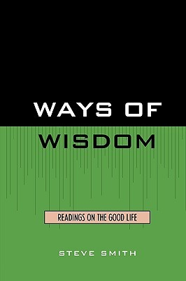 Ways of Wisdom: Readings on the Good Life  by  Steve    Smith