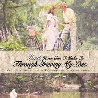 Lord, How Can I Make It Through Grieving My Loss: An Inspirational Guide Through the Grieving Process Catherine J. Frompovich