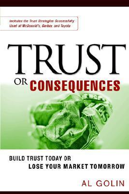 Trust or Consequences: Build Trust Today or Lose Your Market Tomorrow Al Golin