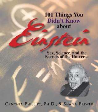 101 Things You Didnt Know About Einstein: Sex, Science, And The Secrets Of The Universe  by  Cynthia Phillips