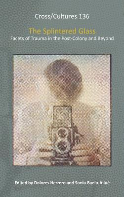 The Splintered Glass: Facets of Trauma in the Post-Colony and Beyond. Dolores Herrero