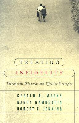 Treating Infidelity: Therapeutic Dilemmas and Effective Strategies Gerald R. Weeks