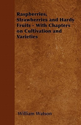 Raspberries, Strawberries and Hardy Fruits - With Chapters on Cultivation and Varieties  by  William Watson