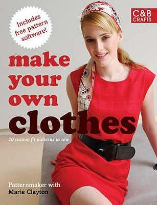 Make Your Own Clothes: Twenty Custom Fit Patterns To Sew  by  Marie Clayton