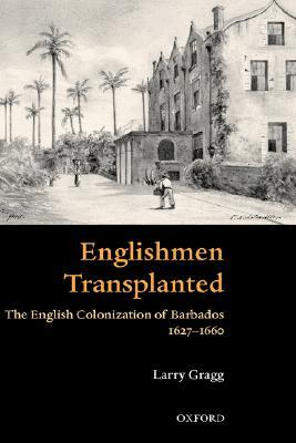 Englishmen Transplanted: The English Colonization of Barbados 1627-1660  by  Larry Gragg