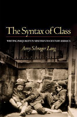 The Syntax of Class: Writing Inequality in Nineteenth-Century America Amy Schrager Lang