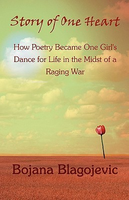 Story of One Heart: How Poetry Became One Girls Dance for Life in the Midst of a Raging War  by  Bojana Blagojevic