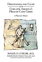 Discovering the Cause and the Cure for Americas Health Care Crisis: A Physicians Memoir Roger H. Strube