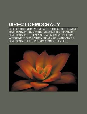 Direct Democracy: Referendum, Initiative, Recall Election, Deliberative Democracy, Proxy Voting, Inclusive Democracy, E-Democracy, Sorti Source Wikipedia