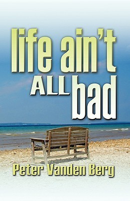 Life Aint All Bad  by  Pete Vanden Berg