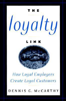 The Loyalty Link: How Loyal Employees Create Loyal Customers  by  Dennis G. McCarthy
