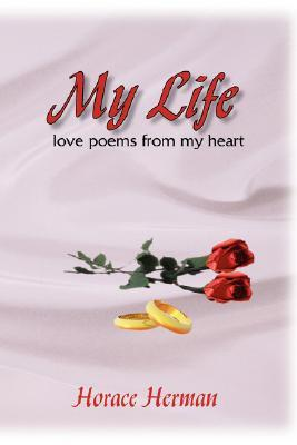My Life:love poems from my heart  by  Horace Herman