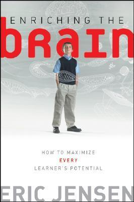Enriching the Brain: How to Maximize Every Learners Potential Eric Jensen