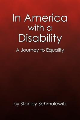 In America With a Disability: A Journey to Equality Stanley Schmulewitz