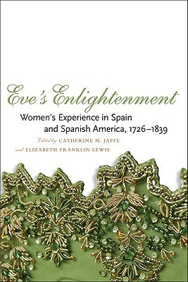 Eves Enlightenment: Womens Experience in Spain and Spanish America, 1726-1839 Catherine M. Jaffe