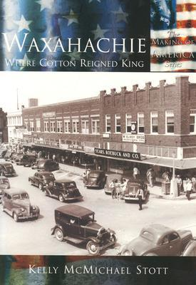 Waxahachie:: Where Cotton Reigned King Kelly McMichael  Stott
