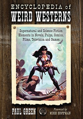 Encyclopedia of Weird Westerns: Supernatural and Science Fiction Elements in Novels, Pulps, Comics, Films, Television and Games  by  Paul    Green